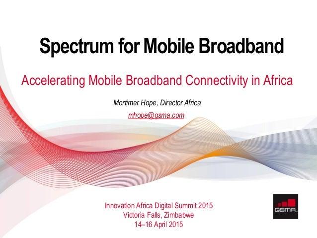 11 APRIL 2013 © GSMA 2015 Spectrum for Mobile Broadband Accelerating Mobile Broadband Connectivity in Africa Innovation Af...