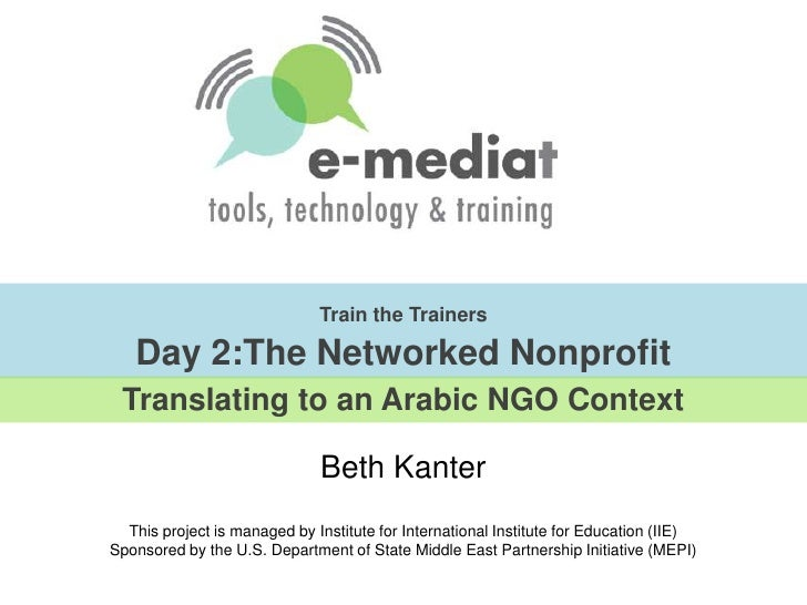 Train the TrainersDay 2:The Networked Nonprofit<br />Translating to an Arabic NGO Context<br />Beth Kanter, Co-Author, The...