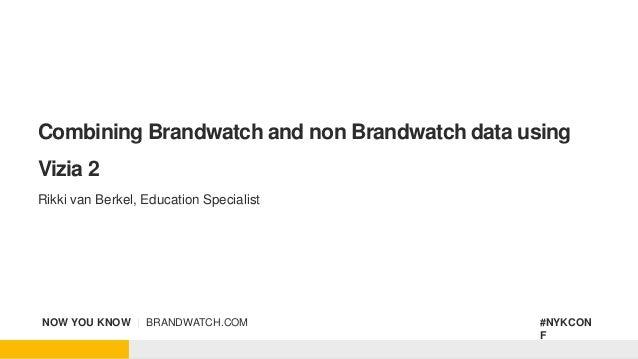 NOW YOU KNOW   BRANDWATCH.COM #NYKCON F Combining Brandwatch and non Brandwatch data using Vizia 2 Rikki van Berkel, Educa...