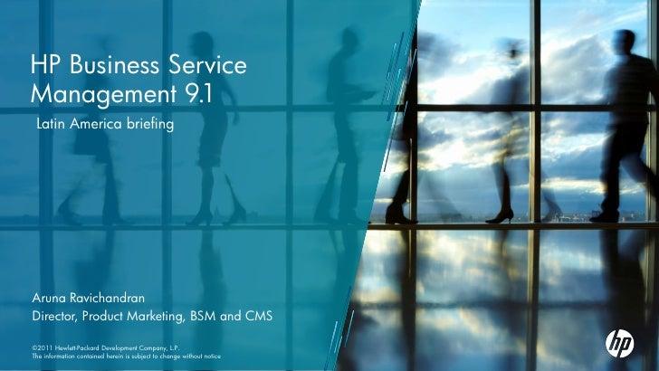 HP Business ServiceManagement 9.1 Latin America briefingAruna RavichandranDirector, Product Marketing, BSM and CMS©2011 He...