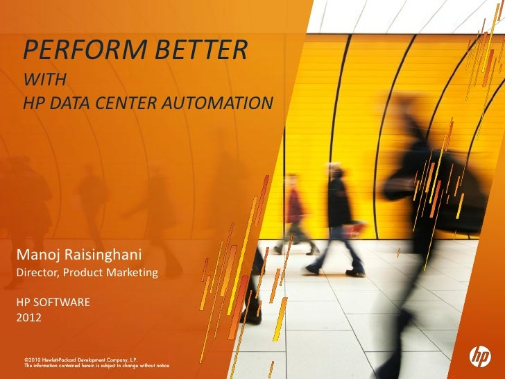 PERFORM BETTER WITH HP DATA CENTER AUTOMATIONManoj RaisinghaniDirector, Product MarketingHP SOFTWARE2012 ©2010 ©2012 Hewle...