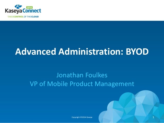 Advanced Administration: BYOD Jonathan Foulkes VP of Mobile Product Management Copyright ©2014 Kaseya 1