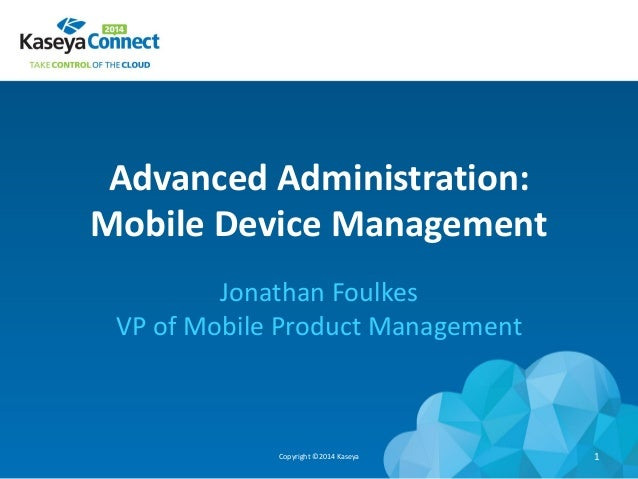Advanced Administration: Mobile Device Management Jonathan Foulkes VP of Mobile Product Management Copyright ©2014 Kaseya 1