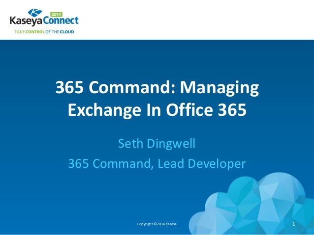 365 Command: Managing Exchange In Office 365 Seth Dingwell 365 Command, Lead Developer Copyright ©2014 Kaseya 1