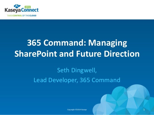 365 Command: Managing SharePoint and Future Direction Seth Dingwell, Lead Developer, 365 Command Copyright ©2014 Kaseya 1