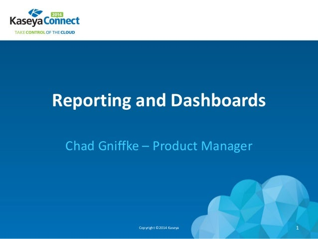 Reporting and Dashboards Chad Gniffke – Product Manager Copyright ©2014 Kaseya 1