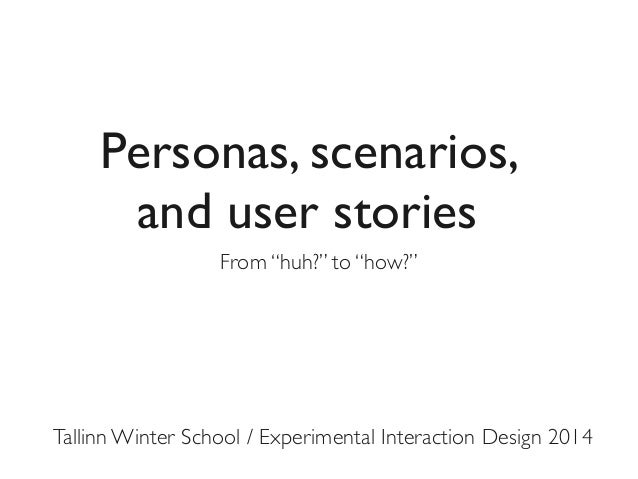 """Personas, scenarios, and user stories From """"huh?"""" to """"how?""""  Tallinn Winter School / Experimental Interaction Design 2014"""