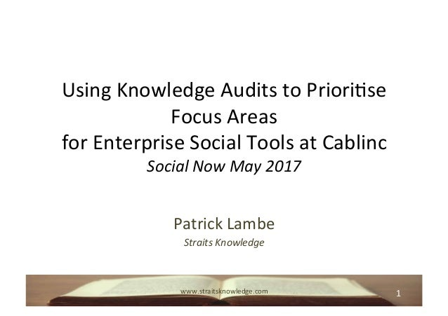 1	www.straitsknowledge.com	 Using	Knowledge	Audits	to	Priori8se	 Focus	Areas		 for	Enterprise	Social	Tools	at	Cablinc	 Soc...
