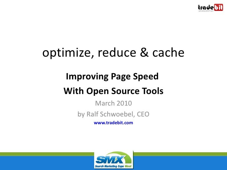 optimize, reduce & cache   Improving Page Speed   With Open Source Tools           March 2010      by Ralf Schwoebel, CEO ...