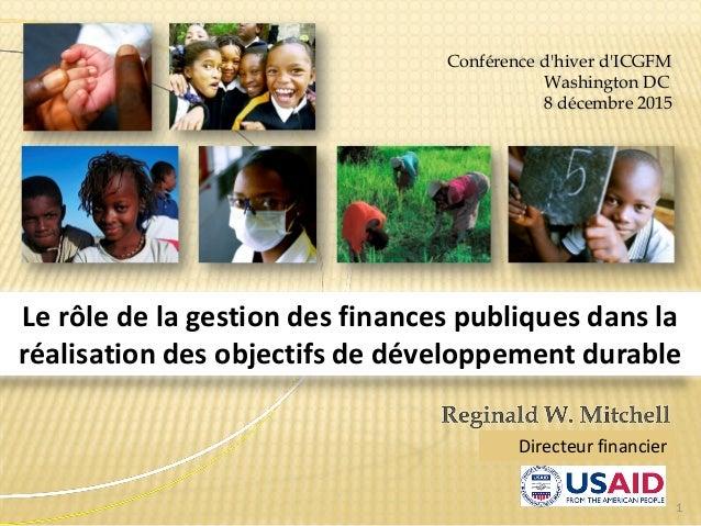 1 Conférence d'hiver d'ICGFM Washington DC 8 décembre 2015 Le rôle de la gestion des finances publiques dans la réalisatio...