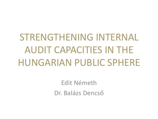 STRENGTHENING INTERNAL AUDIT CAPACITIES IN THE HUNGARIAN PUBLIC SPHERE Edit Németh Dr. Balázs Dencső