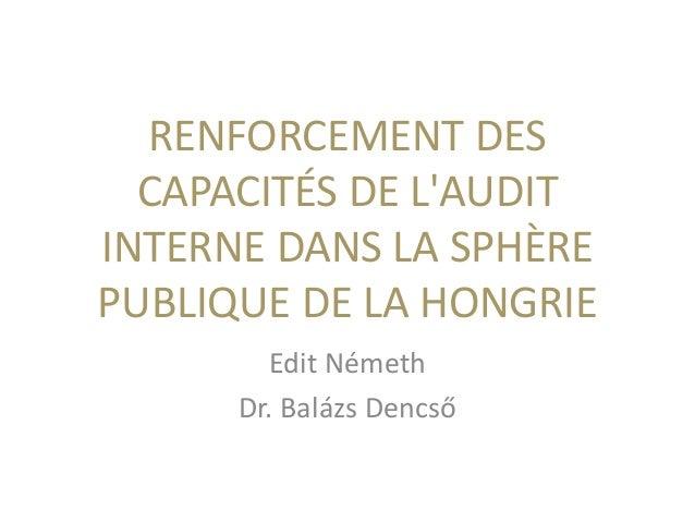 RENFORCEMENT DES CAPACITÉS DE L'AUDIT INTERNE DANS LA SPHÈRE PUBLIQUE DE LA HONGRIE Edit Németh Dr. Balázs Dencső