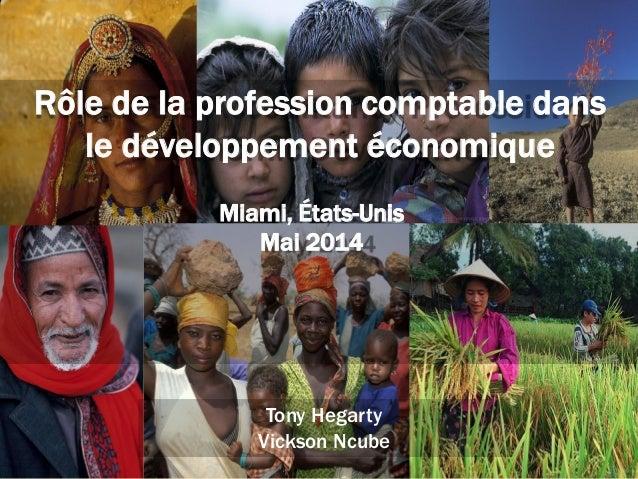 1 Tony Hegarty Vickson Ncube Rôle de la profession comptable dans le développement économique Miami, États-Unis Mai 2014