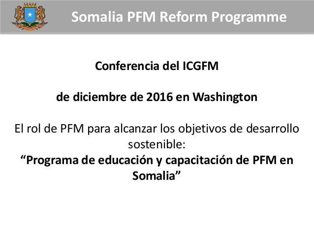 Somalia PFM Reform Programme Conferencia del ICGFM de diciembre de 2016 en Washington El rol de PFM para alcanzar los obje...
