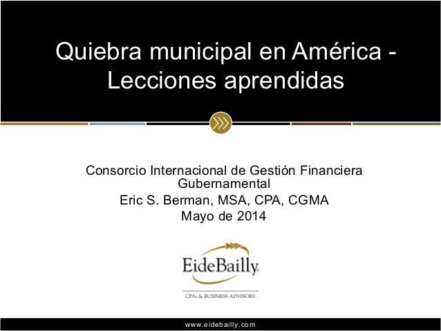 www.eidebailly.comwww.eidebailly.com Consorcio Internacional de Gestión Financiera Gubernamental Eric S. Berman, MSA, CPA,...