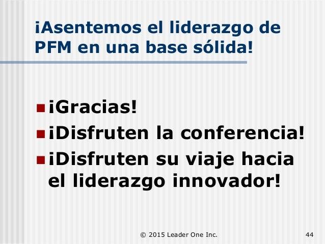 ¡Asentemos el liderazgo de PFM en una base sólida!  ¡Gracias!  ¡Disfruten la conferencia!  ¡Disfruten su viaje hacia el...