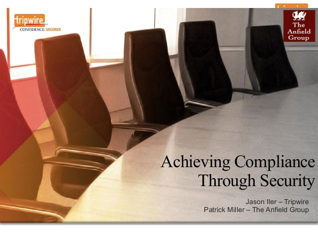 Achieving Compliance Through Security Jason Iler – Tripwire Patrick Miller – The Anfield Group