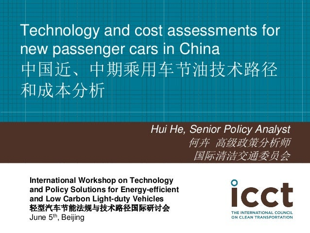 Hui He, Senior Policy Analyst  何卉 高级政策分析师  国际清洁交通委员会  Technology and cost assessments for new passenger cars in China 中国近、...