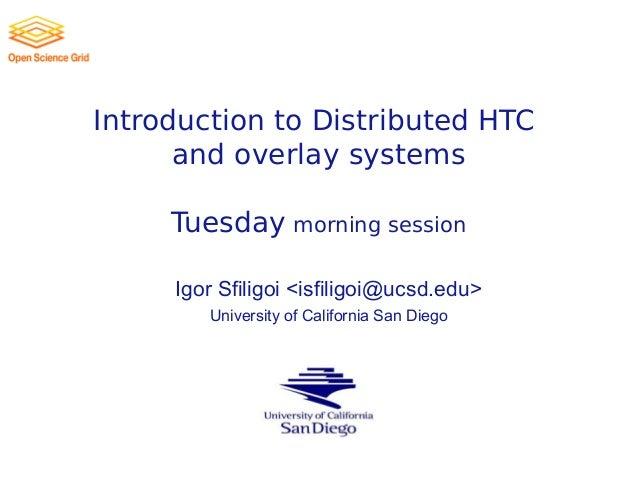 Introduction to Distributed HTC andoverlay systems Tuesday morning session Igor Sfiligoi <isfiligoi@ucsd.edu> University ...