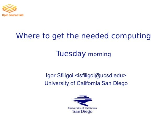 Where to get the needed computing Tuesday morning Igor Sfiligoi <isfiligoi@ucsd.edu> University of California San Diego