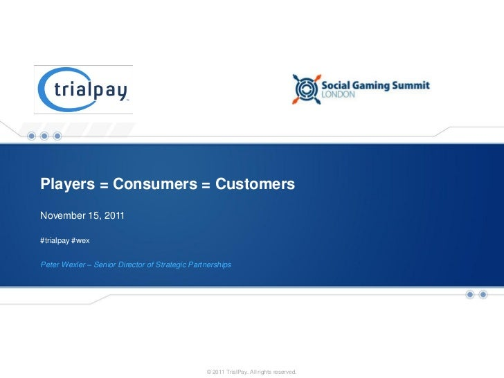 Players = Consumers = CustomersNovember 15, 2011#trialpay #wexPeter Wexler – Senior Director of Strategic Partnerships    ...