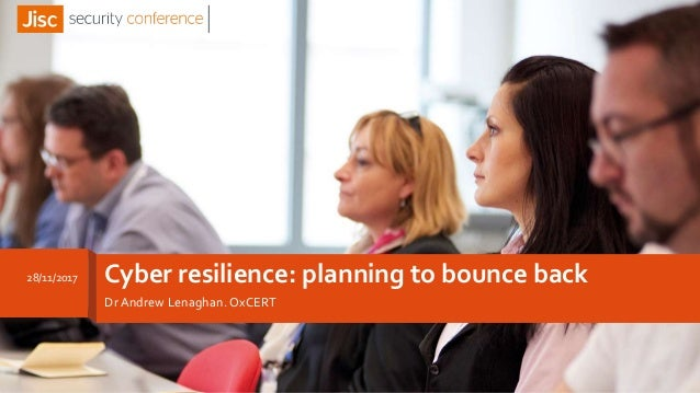 Cyber resilience: planning to bounce back Dr Andrew Lenaghan. OxCERT 28/11/2017