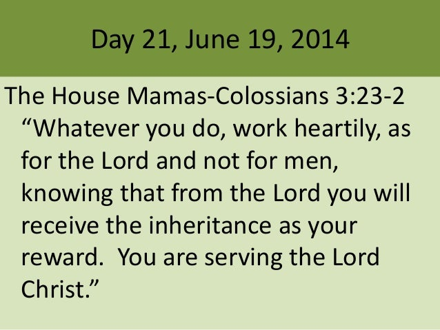 "Day 21, June 19, 2014 The House Mamas-Colossians 3:23-2 ""Whatever you do, work heartily, as for the Lord and not for men, ..."