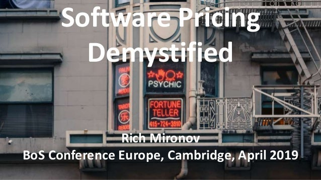 Software Pricing Demystified Rich Mironov BoS Conference Europe, Cambridge, April 2019