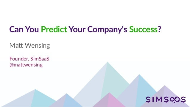 Can You Predict Your Company's Success? Ma# Wensing Founder, SimSaaS @ma#wensing