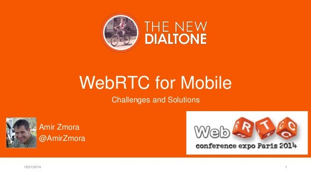 WebRTC for Mobile Challenges and Solutions 12/21/2014 1 Amir Zmora @AmirZmora