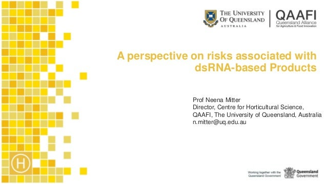 A perspective on risks associated with dsRNA-based Products Prof Neena Mitter Director, Centre for Horticultural Science, ...