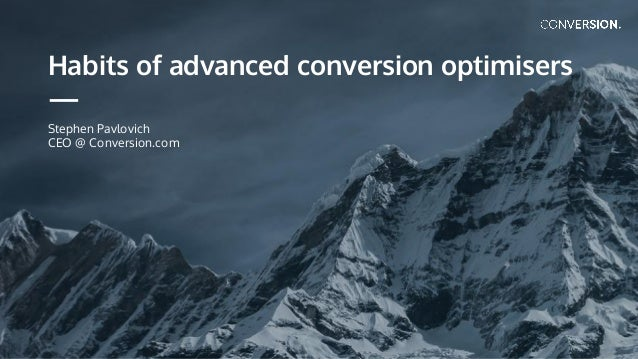 Habits of advanced conversion optimisers Stephen Pavlovich CEO @ Conversion.com