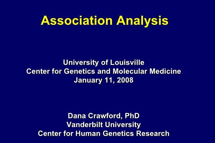 Association Analysis University of Louisville Center for Genetics and Molecular Medicine January 11, 2008 Dana Crawford, P...