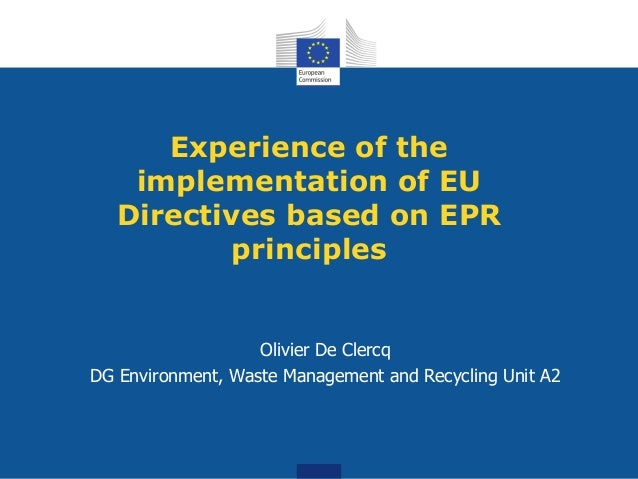 Experience of the implementation of EU Directives based on EPR principles Olivier De Clercq DG Environment, Waste Manageme...