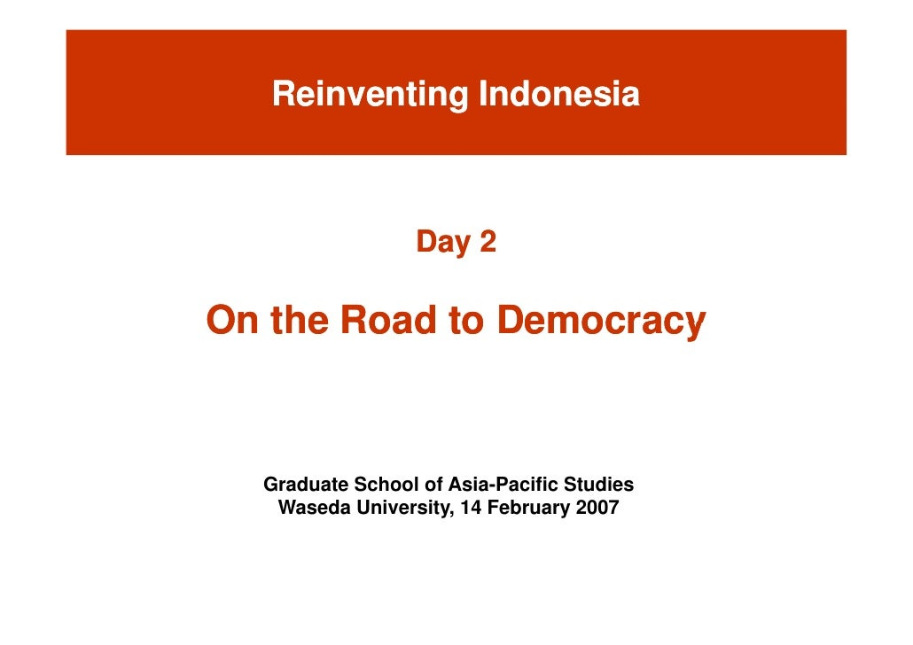 Reinventing Indonesia                      Day 2  On the Road to Democracy      Graduate School of Asia-Pacific Studies   ...