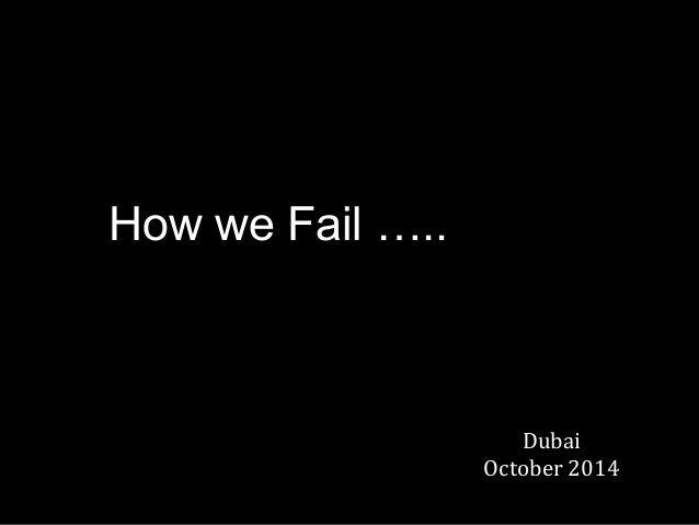How we Fail …..  Dubai  October 2014