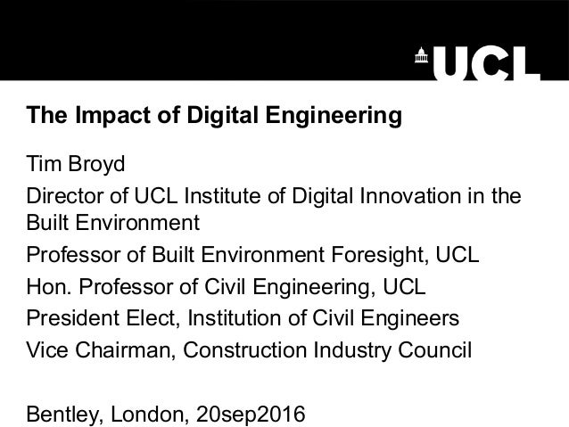 The Impact of Digital Engineering Tim Broyd Director of UCL Institute of Digital Innovation in the Built Environment Profe...