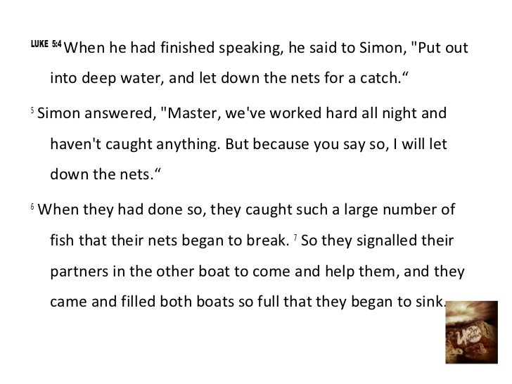 "LUKE 5:4           When he had finished speaking, he said to Simon, ""Put out     into deep water, and let down the nets fo..."