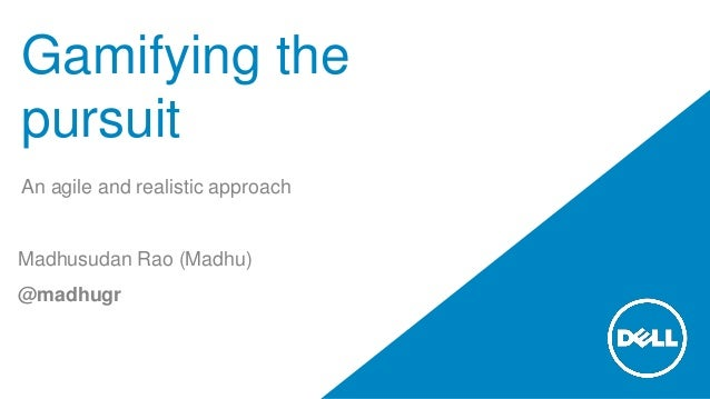 Gamifying the pursuit An agile and realistic approach Madhusudan Rao (Madhu) @madhugr