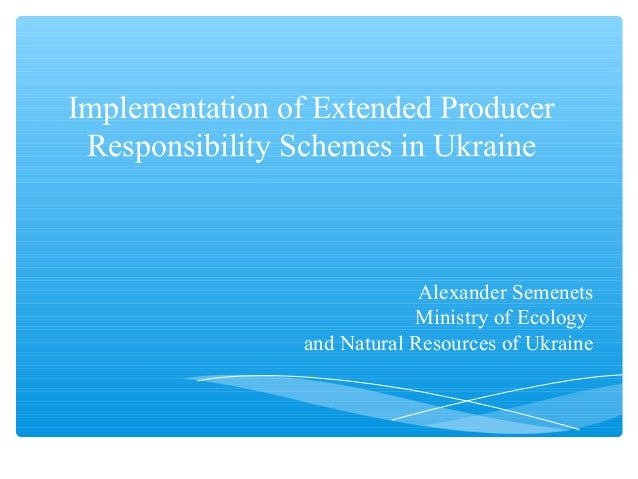Implementation of Extended Producer Responsibility Schemes in Ukraine Alexander Semenets Ministry of Ecology and Natural R...