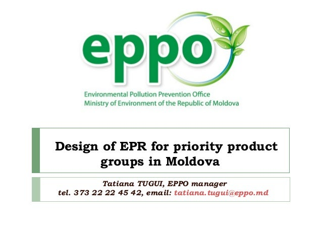 Design of EPR for priority product groups in Moldova Tatiana TUGUI, EPPO manager tel. 373 22 22 45 42, email: tatiana.tugu...