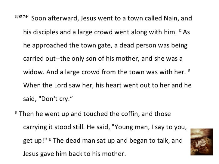 LUKE 7:11            Soon afterward, Jesus went to a town called Nain, and      his disciples and a large crowd went along...
