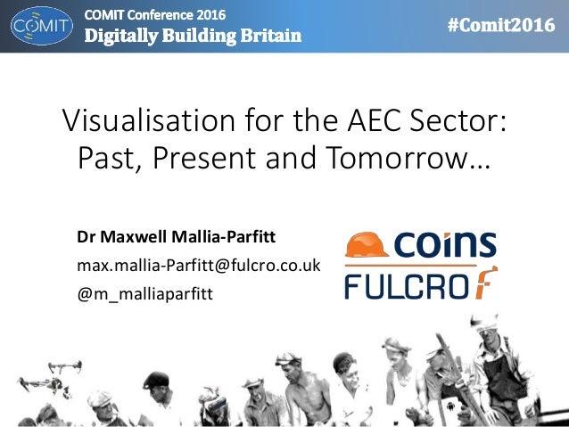 Visualisation for the AEC Sector: Past, Present and Tomorrow… Dr Maxwell Mallia-Parfitt max.mallia-Parfitt@fulcro.co.uk @m...