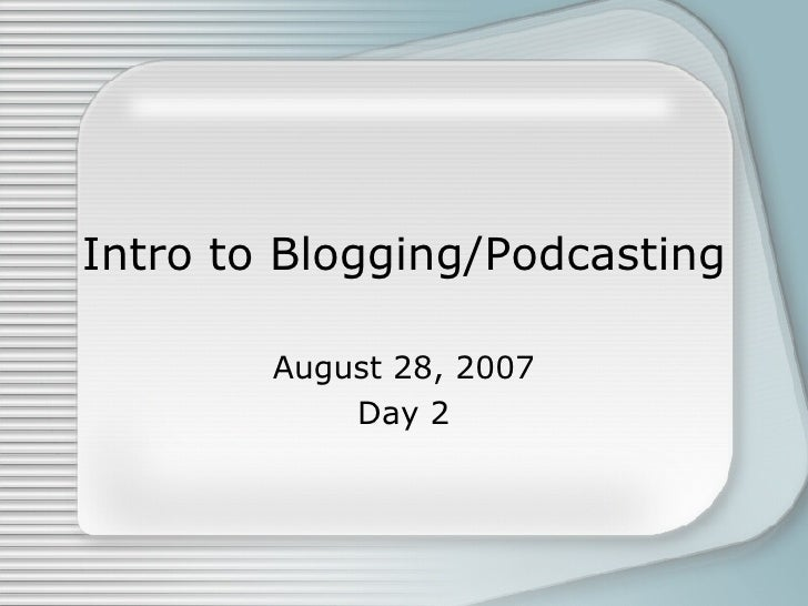 Intro to Blogging/Podcasting August 28, 2007 Day 2
