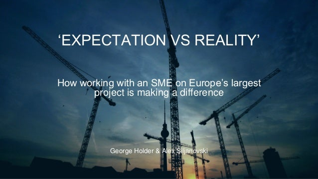 'EXPECTATION VS REALITY' George Holder & Alex Siljanovski How working with an SME on Europe's largest project is making a ...