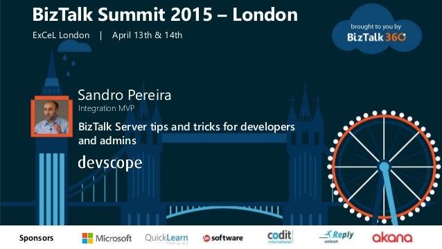 tSponsors Sandro Pereira Integration MVP BizTalk Server tips and tricks for developers and admins BizTalk Summit 2015 – Lo...