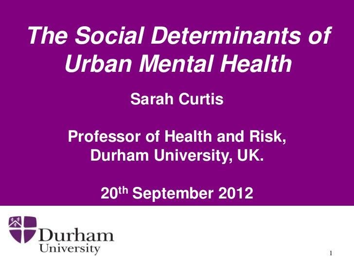 The Social Determinants of   Urban Mental Health           Sarah Curtis   Professor of Health and Risk,      Durham Univer...