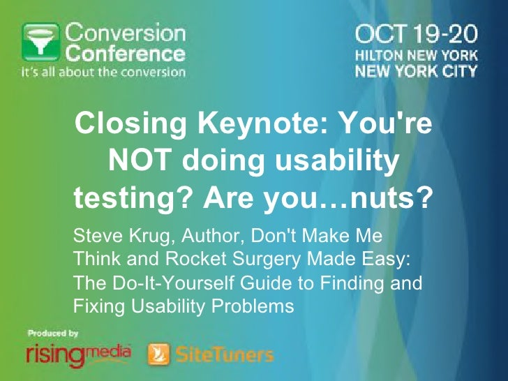 Closing Keynote: Youre  NOT doing usabilitytesting? Are you…nuts?Steve Krug, Author, Dont Make MeThink and Rocket Surgery ...