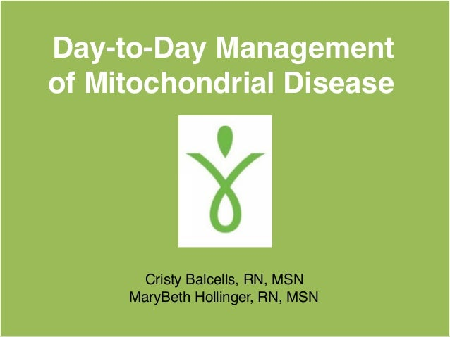 Day-to-Day Management of Mitochondrial Disease Cristy Balcells, RN, MSN MaryBeth Hollinger, RN, MSN