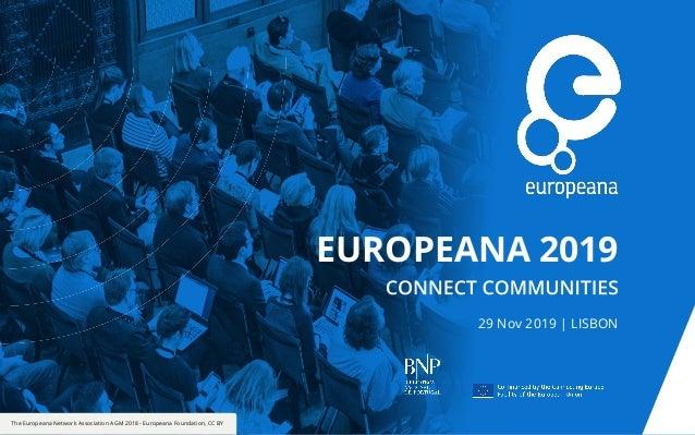 The Europeana Network Association AGM 2018 - Europeana Foundation, CC BY EUROPEANA 2019 29 Nov 2019 | LISBON